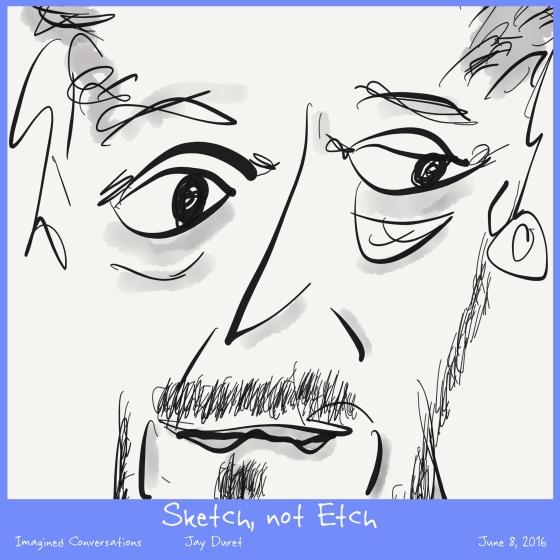 Sketch, Not Etch June 8, 2016